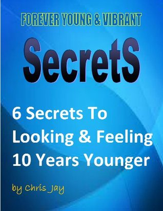 Forever Young & Vibrant Secrets: 6 Secrets To Looking & Feeling 10 Years Younger