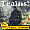 Trains! Learn About Trains While Learning To Read - Train Photos And Train Facts Make It Easy In This Children's Book! (Over 45+ Photos of Trains)