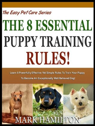 THE 8 ESSENTIAL PUPPY TRAINING RULES: Learn 8 Powerfully Effective Yet Simple Rules To Train Your Puppy To Become An Exceptionally Well behaved Dog! (The Easy Pet Care Series)