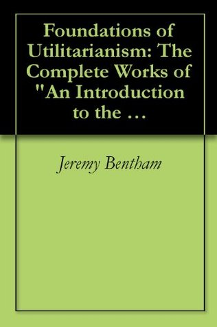 """Foundations of Utilitarianism: The Complete Works of """"An Introduction to the Principles of Morals and Legislation"""" by Jeremy Bentham and """"Utilitarianism"""" by John Stuart Mill"""