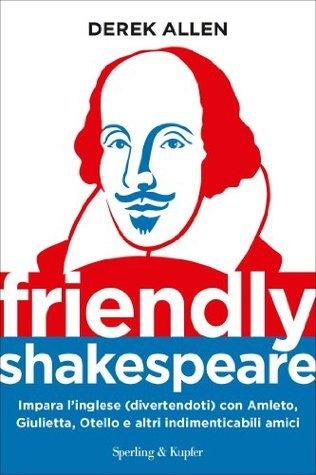 Friendly Shakespeare: Impara l'inglese (divertendoti) con Amleto, Giulietta, Otello e altri indimenticabili amici