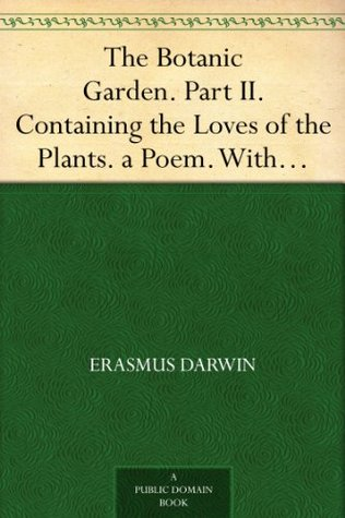 The Botanic Garden. Part II. Containing the Loves of the Plants. a Poem. With Philosophical Notes.