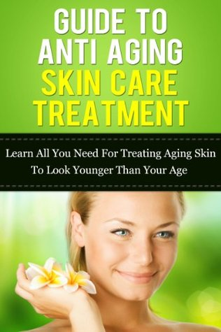 Guide To Anti Aging Skin Care Treatment: Learn All You Need For Treating Aging Skin To Look Younger Than Your Age (Anti Aging Skin Care, Anti Aging Diet, ... Emu Oil, Retinol, Best Eye Cream, Book 3)