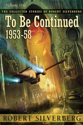 To Be Continued: 1953-1958 The Collected Stories of Robert Silverberg, Volume One(The Collected Stories of Robert Silverberg 1)