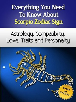 Everything You Need to Know About The Scorpio Zodiac Sign - Astrology, Compatibility, Love, Traits And Personality (Everything You Need to Know About Zodiac Signs Book 1)