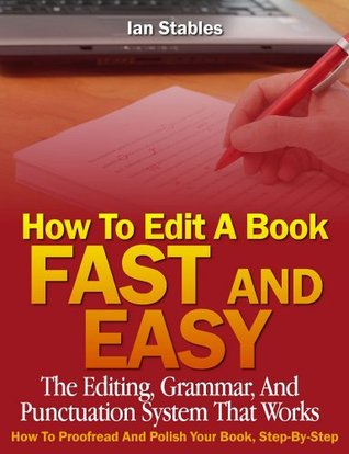 How To Edit A Book Fast And Easy: The editing, grammar, and punctuation system that works - How to proofread and polish your book, step-by-step