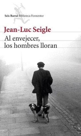 Al envejecer, los hombres lloran by Jean-Luc Seigle