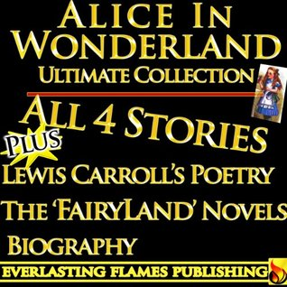 Alice in Wonderland: All 4 Stories Plus Lewis Carroll's Poetry, The Fairyland Novels and Biography