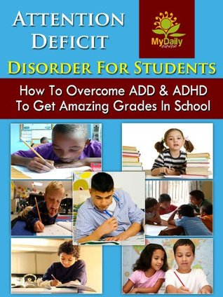 Attention Deficit Disorder For Students: How to Overcome ADD and ADHD to Get Amazing Grades in School (ADHD Parenting, ADHD Children, ADHD In Adults, ADHD Books)
