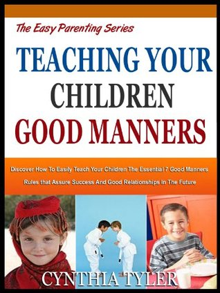 TEACHING YOUR CHILDREN GOOD MANNERS: Discover How To Easily Teach Your Children The Essential 7 Good Manners Rules That Assure Success And Good Relationships In The Future (The Easy Parenting Series)