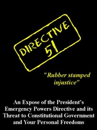 Directive 51: An Expose of the President's Emergency Powers Directive and its Threat to Constitutional Government and Your Personal Freedoms