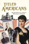 Titled Americans, 1890: The Real Heiresses' Guide to Marrying An Aristocrat (Old House)