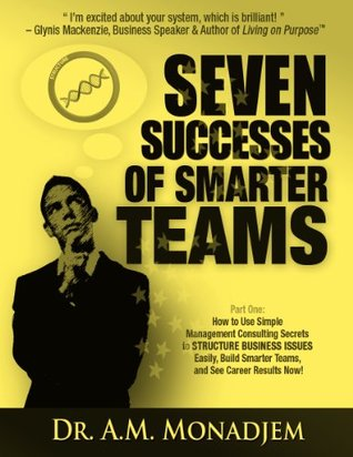 Seven Successes of Smarter Teams, Part 1: How to Use Simple Management Consulting Secrets to Structure Business Issues Easily, Build Smarter Teams, and See Career Results Now