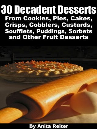 30 Decadent Desserts From Cookies, Pies, Cakes, Crisps, Cobblers, Custards, Soufflets, Puddings, Sorbets, and Other Fruit Desserts