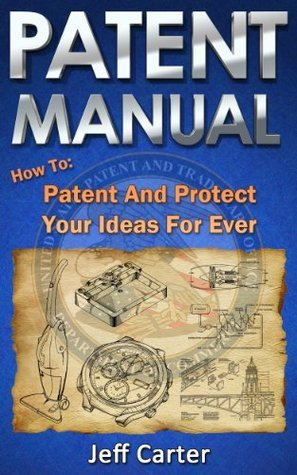 Patent Manual - How to Patent and Protect Your Ideas For Ever