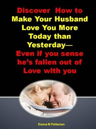 Discover How to Make Your Husband Love You More Today than Yesterday--Even if you sense he's fallen out of Love with you