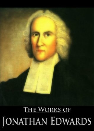 The Complete Works of Jonathan Edwards: Christ Exalted, Sinners in the Hands of the Angry God, A Divine and Supernatural Light, Christian Knowledge, On ... (59 Books With Active Table of Contents)