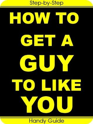 How To Get a Guy to Like You: Easy Step-by-Step Guides to Get a Guy to Notice You, Like You and Finally to Ask You Out!
