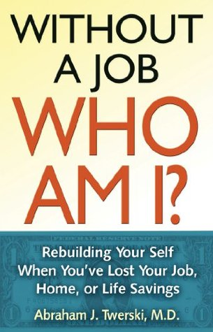 Without a Job Who Am I: Rebuilding Your Self When Youve Lost Your Job, Home, or Life Savings