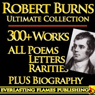 ROBERT BURNS COMPLETE WORKS ULTIMATE COLLECTION 300+ WORKS All Poetry, Poems, Songs, Ballads, Letters, Rarities PLUS BIOGRAPHY [Annotated]
