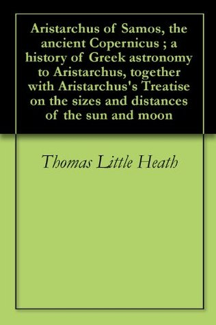 Aristarchus of Samos, the ancient Copernicus ; a history of Greek astronomy to Aristarchus, together with Aristarchus's Treatise on the sizes and distances of the sun and moon