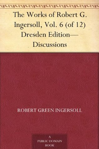The Works of Robert G. Ingersoll, Vol. 6 (of 12) Dresden Edition-Discussions