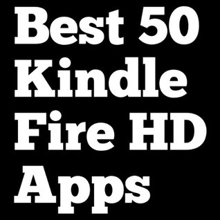 Kindle Fire Apps: Best 50 Kindle Fire Apps for Kindle Fire HD Guide
