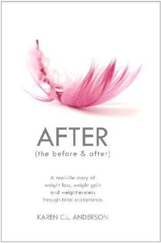 After: The Before & After - A Real-Life Story of Weight Loss, Weight Gain and Weightlessness Through Total Acceptance