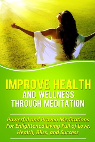 Improve Health And Wellness Through Meditation: Powerful and Proven Meditations For Enlightened Living Full of Love, Health, Bliss, and Success