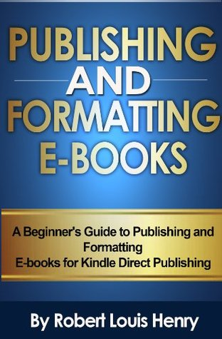 Publishing and Formatting Ebooks - A Beginner's Guide to Publishing and Formatting for Kindle Direct Publishing