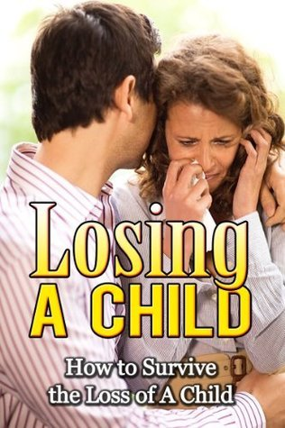 Losing a Child: How to Survive the Loss of a Child (Grief & Grieving the Loss of a Child)
