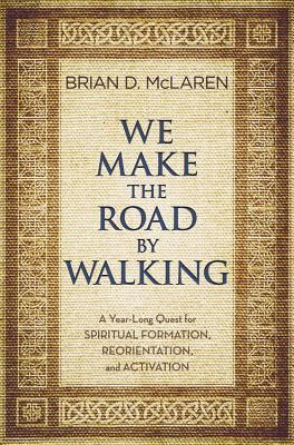 We Make the Road by Walking: A Year-Long Quest for Spiritual Formation, Reorientation, and Activation