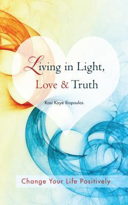 Ebook Living in Light, Love & Truth: You Can Positively Change Your Life by Living in Light, Love, & Truth-Awareness + Reflection + Learning + Application = Wisdom by Kasi Kaye Iliopoulos DOC!