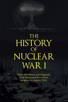 The History of Nuclear War I: How Hiroshima and Nagasaki Were Devastated by Nuclear Weapons in August 1945.