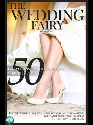 50 Greatest Wedding Planning Websites Ever!: The Wedding Fairy Reveals His Top Online Destinations for Gathering Original Ideas and Big Day Inspiration