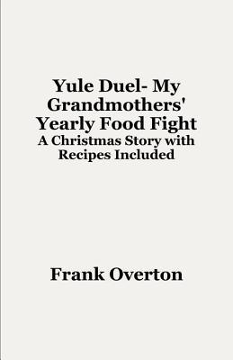 Yule Duel- My Grandmothers' Yearly Food Fight: A Christmas Story with Recipes Included