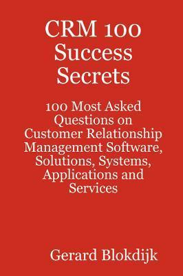 Crm 100 Success Secrets - 100 Most Asked Questions on Customer Relationship Management Software, Solutions, Systems, Applications and Services