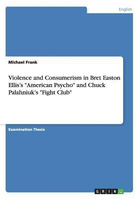 "Violence And Consumerism In Bret Easton Ellis's ""American Psycho"" And Chuck Palahniuk's ""Fight Club"""