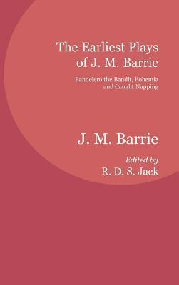 The Earliest Plays of J. M. Barrie: Bandelero the Bandit, Bohemia and Caught Napping