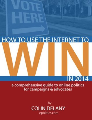 How to Use the Internet to Win in 2016: A Comprehensive Guide to Online Politics for Campaigns & Advocates