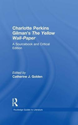 Charlotte Perkins Gilman's the Yellow Wall-Paper: A Sourcebook and Critical Edition