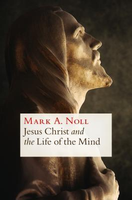 Ebook Jesus Christ and the Life of the Mind by Mark A. Noll PDF!
