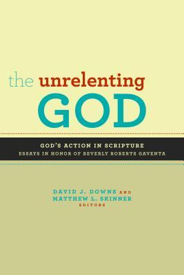 The Unrelenting God: Essays on God's Action in Scripture in Honor of Beverly Roberts Gaventa por David J. Downs, Matthew L Skinner