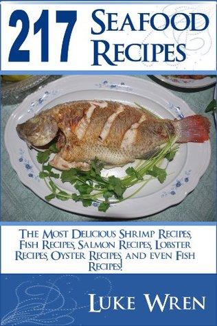 217 Seafood Recipes: The Most Delicious Shrimp Recipes, Fish Recipes, Salmon Recipes, Lobster Recipes, Oyster Recipes, and even Fish Recipes!