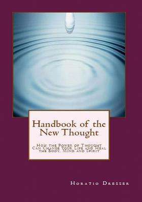 Handbook of the New Thought: How the Power of Thought Can Change Your Life and Heal the Body, Mind and Spirit