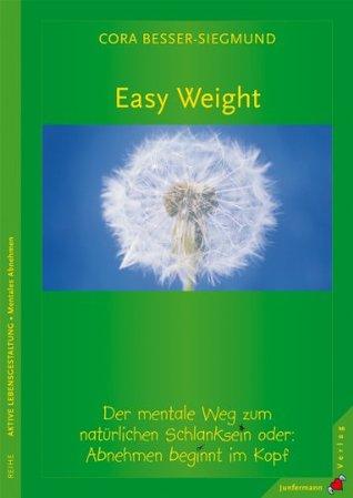 Easy Weight: Der natürliche Weg zum natürlichen Schlanksein oder: Abnehmen beginnt im Kopf