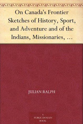 on-canada-s-frontier-sketches-of-history-sport-and-adventure-and-of-the-indians-missionaries-fur-traders-and-newer-settlers-of-western-canada