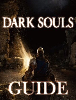 Dark Souls: Complete Guide With Cheats, Hints, Secrets, Strategies, And More!