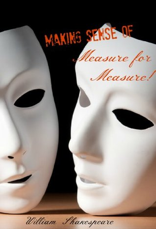 Making Sense of Measure for Measure! A Students Guide to Shakespeare's Play (Includes Study Guide, Biography, and Modern Retelling)