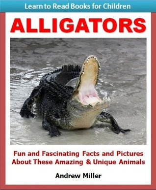 Learn to Read Books for Children: Alligators - Fun and Fascinating Facts and Pictures About These Amazing & Unique Animals (Kids Educational Books)